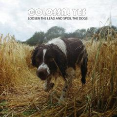 Colossal Yes - Loosen the Lead & Spoil the Dogs